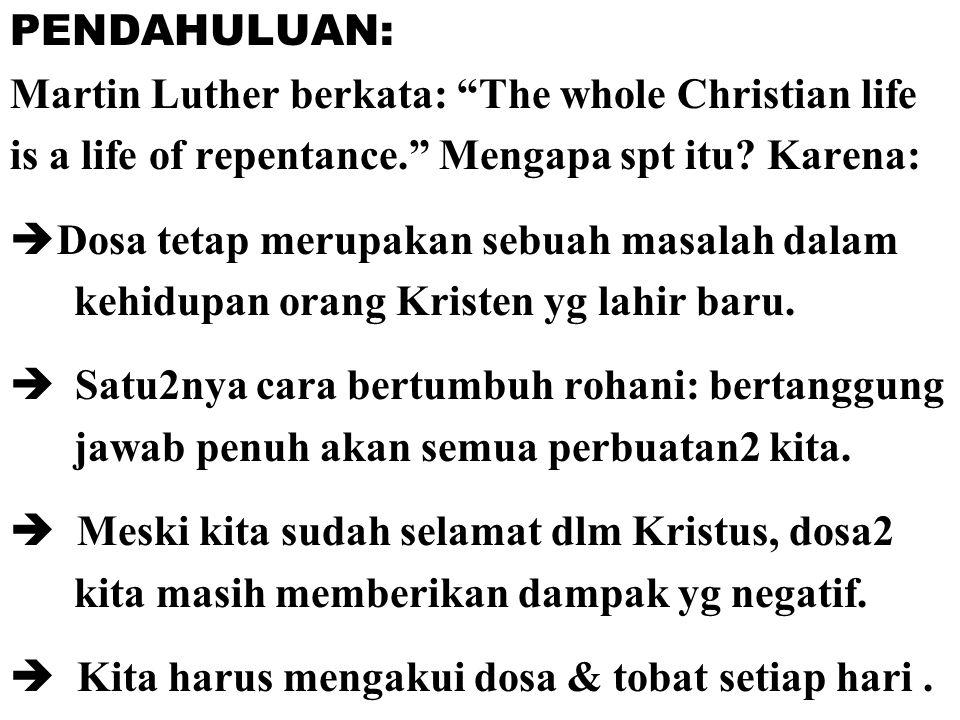 "PENDAHULUAN: Martin Luther berkata: ""The whole Christian life is a life of repentance."" Mengapa spt itu? Karena:  Dosa tetap merupakan sebuah masalah"