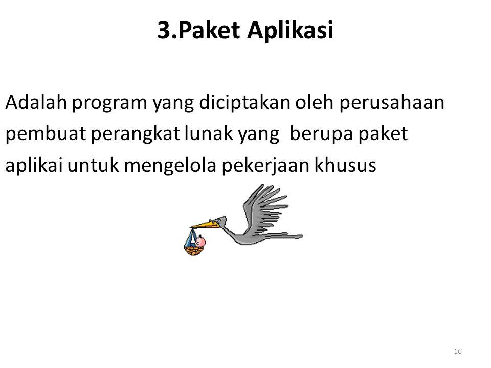16 3.Paket Aplikasi Adalah program yang diciptakan oleh perusahaan pembuat perangkat lunak yang berupa paket aplikai untuk mengelola pekerjaan khusus