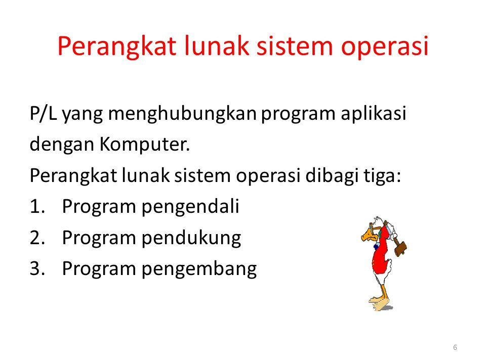 6 Perangkat lunak sistem operasi P/L yang menghubungkan program aplikasi dengan Komputer. Perangkat lunak sistem operasi dibagi tiga: 1.Program pengen
