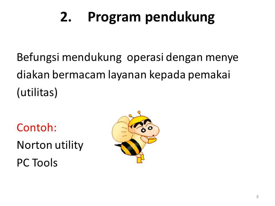 8 2.Program pendukung Befungsi mendukung operasi dengan menye diakan bermacam layanan kepada pemakai (utilitas) Contoh: Norton utility PC Tools