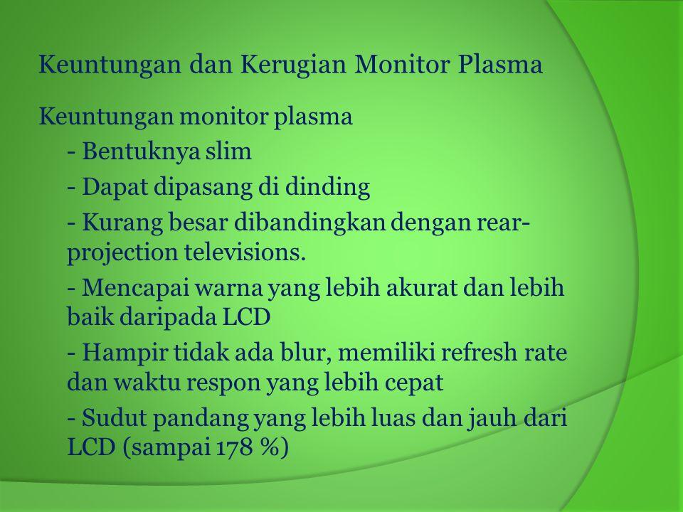 Kekurangan dari monitor plasma - Terganggu dengan interface radio - Tidak dapat digunakan pada tempat yang tinggi - Rentan terhadap daerah flicker yang besar - Secara umum ukurannya lebih kecil dari 37 inci - Rentan terhadap refleksi silau dikamar terang - Konsumsi daya listrik lebih besar dibandingkan dengan LCD