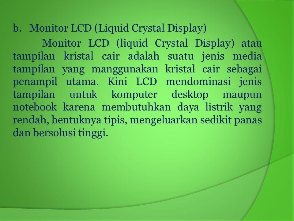 Kelebihan dan Kekurangan Monitor LCD Kelebihan monitor LCD - Konsumsi listrik rendah - Sinyal gambar digital - Bentuknya stylish - Tidak menimbulkan efek kedipan (flicker free) - Area layarnya optimum - Dimensinya tidak akan menyita ruangan terlalu besar dan ringan untuk dijinjing