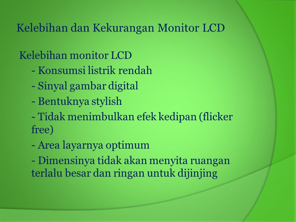 Kekurangan Monitor LCD - Harga lebih mahal - Kualitas gambar yang dihasilkan belum sebaik monitor CRT - Resolusi gambar yang dihasilkan lebih rendah dibandingkan monitor CRT - Sudut viewable-nya terbatas.