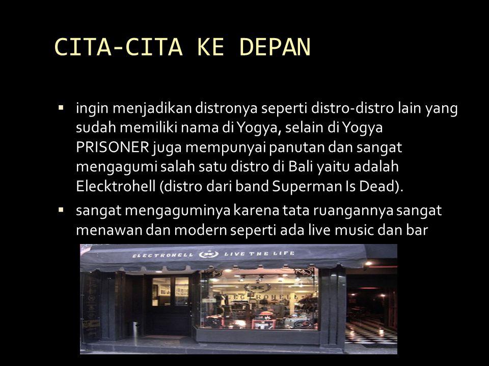 CITA-CITA KE DEPAN  ingin menjadikan distronya seperti distro-distro lain yang sudah memiliki nama di Yogya, selain di Yogya PRISONER juga mempunyai panutan dan sangat mengagumi salah satu distro di Bali yaitu adalah Elecktrohell (distro dari band Superman Is Dead).