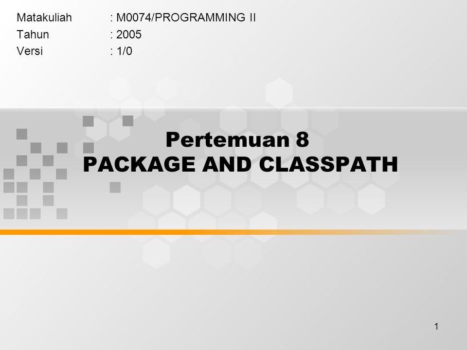 1 Pertemuan 8 PACKAGE AND CLASSPATH Matakuliah: M0074/PROGRAMMING II Tahun: 2005 Versi: 1/0