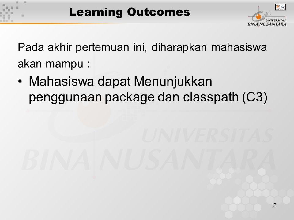 2 Learning Outcomes Pada akhir pertemuan ini, diharapkan mahasiswa akan mampu : Mahasiswa dapat Menunjukkan penggunaan package dan classpath (C3)
