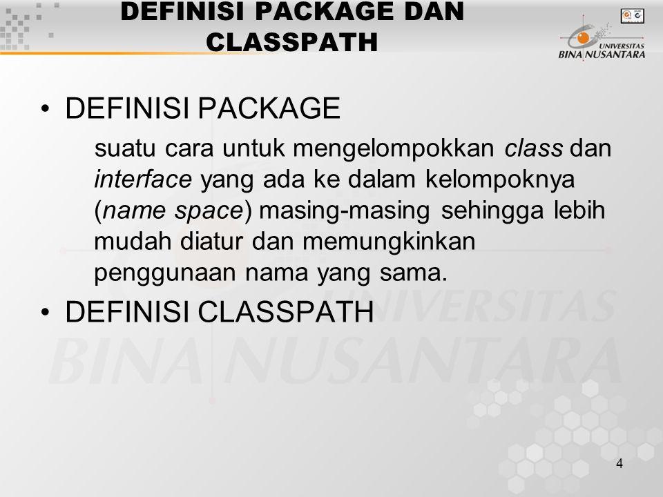 4 DEFINISI PACKAGE DAN CLASSPATH DEFINISI PACKAGE suatu cara untuk mengelompokkan class dan interface yang ada ke dalam kelompoknya (name space) masing-masing sehingga lebih mudah diatur dan memungkinkan penggunaan nama yang sama.