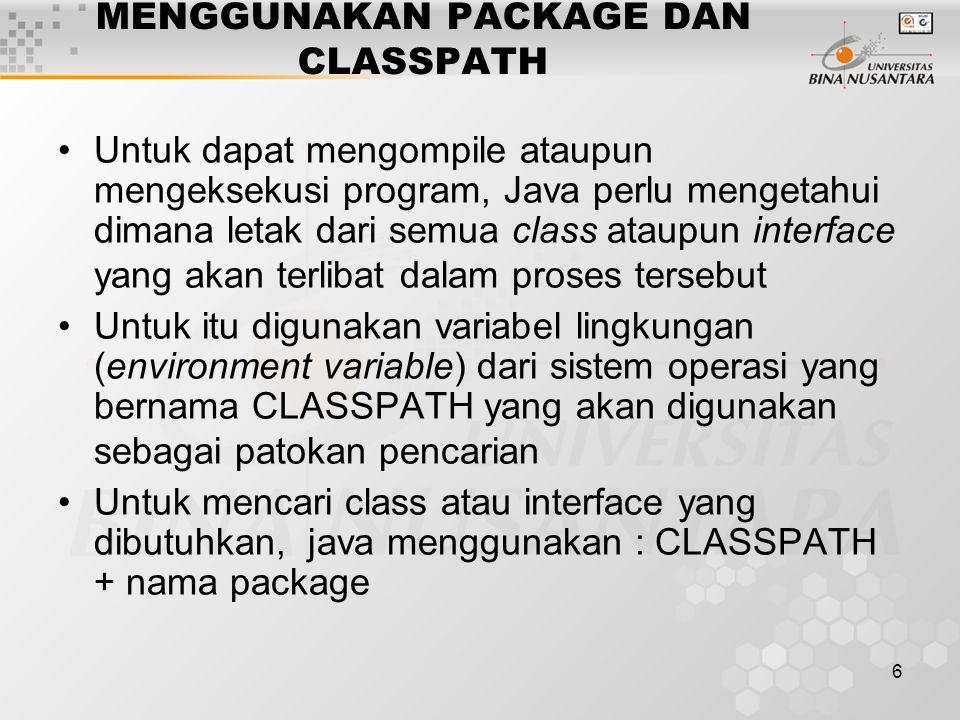 6 MENGGUNAKAN PACKAGE DAN CLASSPATH Untuk dapat mengompile ataupun mengeksekusi program, Java perlu mengetahui dimana letak dari semua class ataupun interface yang akan terlibat dalam proses tersebut Untuk itu digunakan variabel lingkungan (environment variable) dari sistem operasi yang bernama CLASSPATH yang akan digunakan sebagai patokan pencarian Untuk mencari class atau interface yang dibutuhkan, java menggunakan : CLASSPATH + nama package