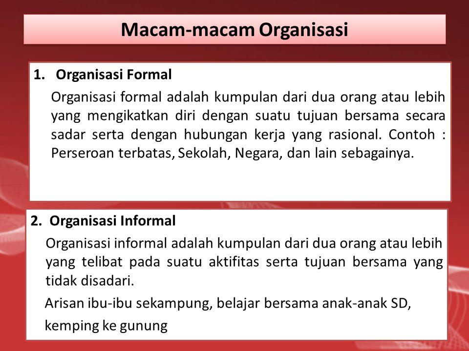 Macam-macam Organisasi 1. Organisasi Formal Organisasi formal adalah kumpulan dari dua orang atau lebih yang mengikatkan diri dengan suatu tujuan bers