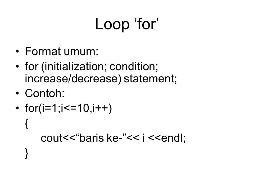 Loop 'for' Format umum: for (initialization; condition; increase/decrease) statement; Contoh: for(i=1;i<=10,i++) { cout<< baris ke- << i <<endl; }