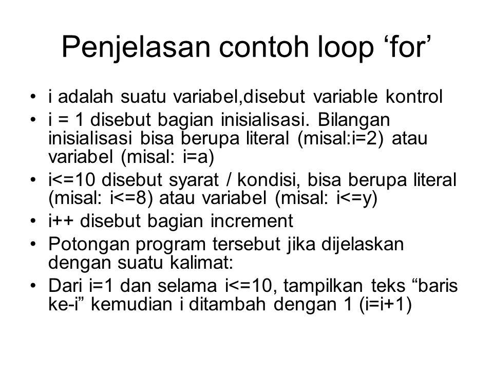 Penjelasan contoh loop 'for' i adalah suatu variabel,disebut variable kontrol i = 1 disebut bagian inisialisasi. Bilangan inisialisasi bisa berupa lit