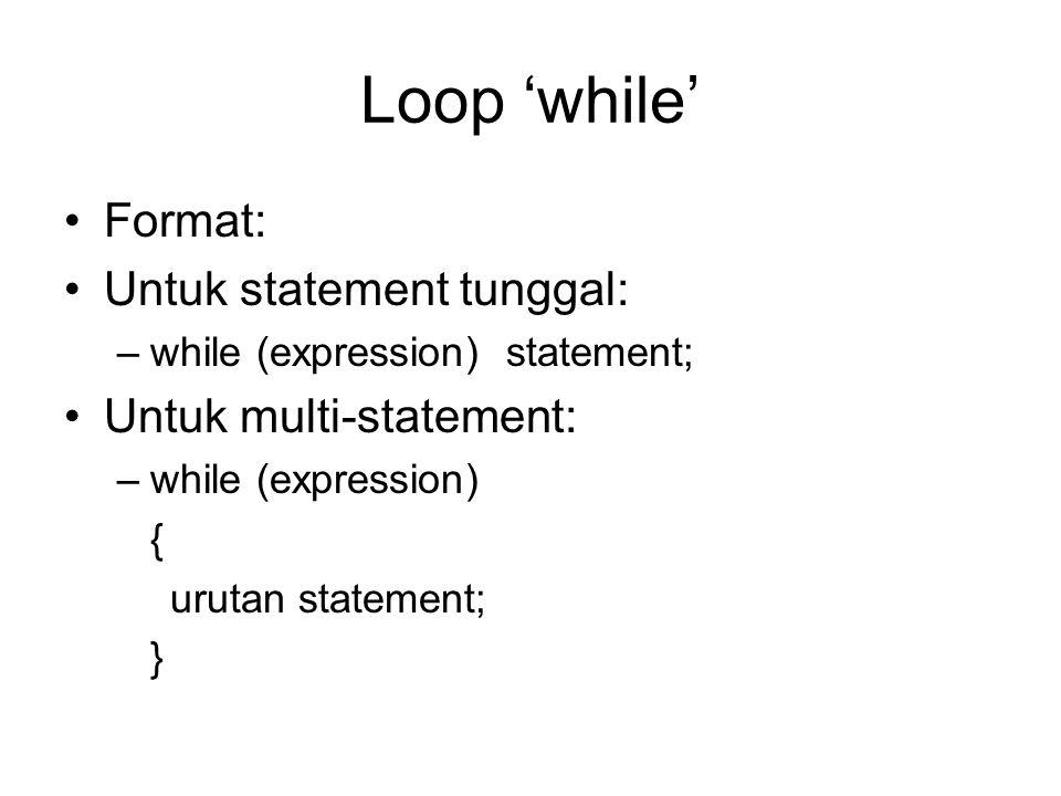 Loop 'while' Format: Untuk statement tunggal: –while (expression) statement; Untuk multi-statement: –while (expression) { urutan statement; }