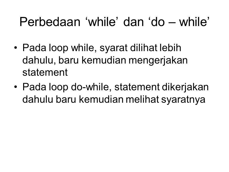 Perbedaan 'while' dan 'do – while' Pada loop while, syarat dilihat lebih dahulu, baru kemudian mengerjakan statement Pada loop do-while, statement dik