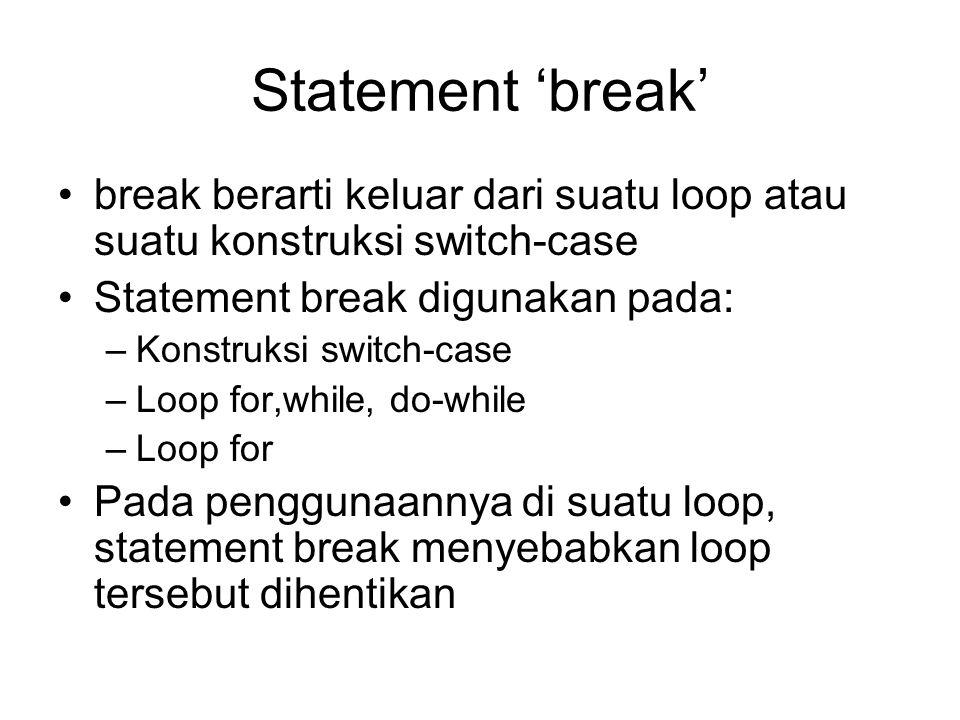 Statement 'break' break berarti keluar dari suatu loop atau suatu konstruksi switch-case Statement break digunakan pada: –Konstruksi switch-case –Loop