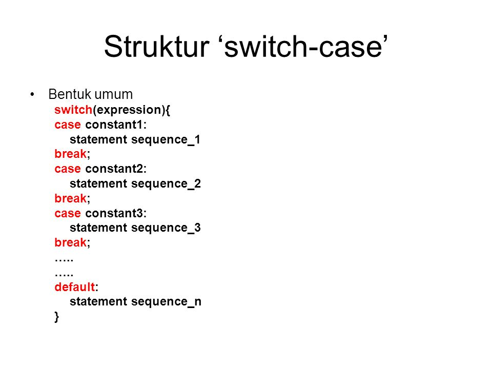 Hubungan switch-case dengan if Struktur switch-case tsb ekivalen dengan struktur if – else if sbb: if(expression==constant1) { statement sequence_1 } else if(expression==constant2) { statement sequence_2 } else if(expression==constant3) { statement sequence_3 } …… else { statement_sequence_n }