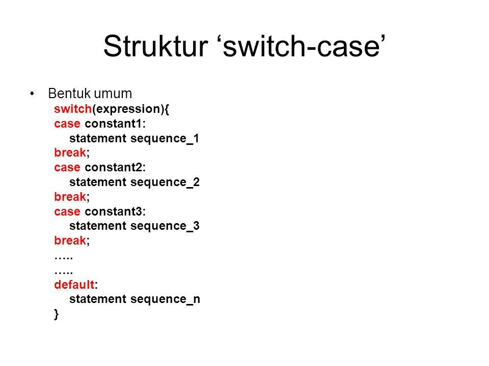 Struktur 'switch-case' Bentuk umum switch(expression){ case constant1: statement sequence_1 break; case constant2: statement sequence_2 break; case constant3: statement sequence_3 break; …..