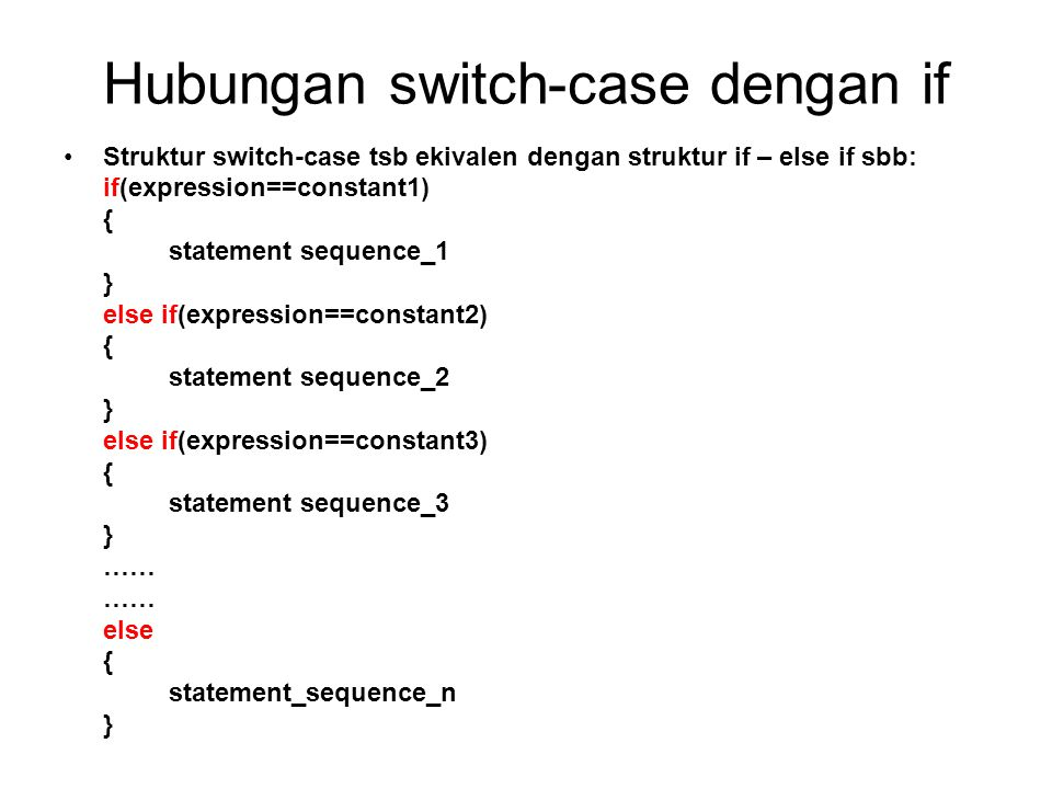 Hubungan switch-case dengan if Struktur switch-case tsb ekivalen dengan struktur if – else if sbb: if(expression==constant1) { statement sequence_1 }