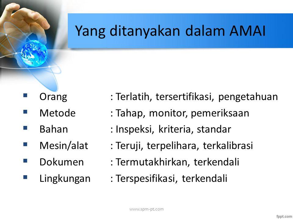 Yang ditanyakan dalam AMAI  Orang : Terlatih, tersertifikasi, pengetahuan  Metode : Tahap, monitor, pemeriksaan  Bahan : Inspeksi, kriteria, standar  Mesin/alat : Teruji, terpelihara, terkalibrasi  Dokumen : Termutakhirkan, terkendali  Lingkungan : Terspesifikasi, terkendali www.spm-pt.com