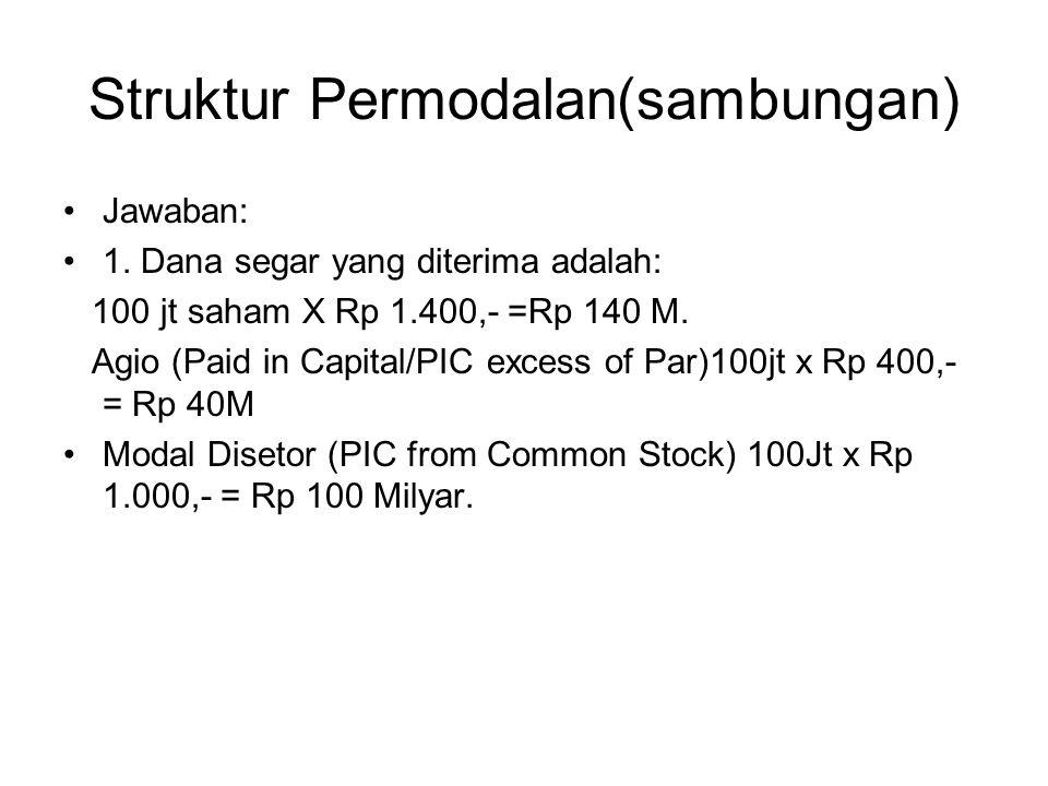 Struktur Permodalan(sambungan) Jawaban: 1. Dana segar yang diterima adalah: 100 jt saham X Rp 1.400,- =Rp 140 M. Agio (Paid in Capital/PIC excess of P