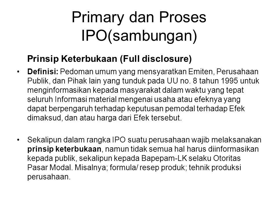 Primary dan Proses IPO(sambungan) Prinsip Keterbukaan (Full disclosure) Definisi: Pedoman umum yang mensyaratkan Emiten, Perusahaan Publik, dan Pihak