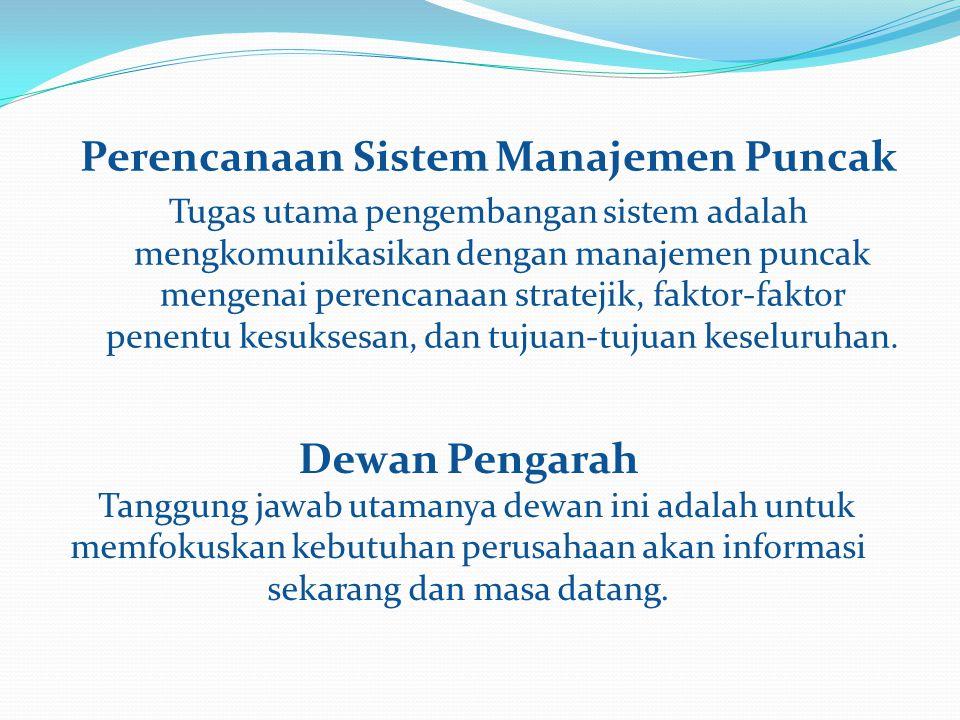 Perencanaan Sistem Manajemen Puncak Tugas utama pengembangan sistem adalah mengkomunikasikan dengan manajemen puncak mengenai perencanaan stratejik, faktor-faktor penentu kesuksesan, dan tujuan-tujuan keseluruhan.