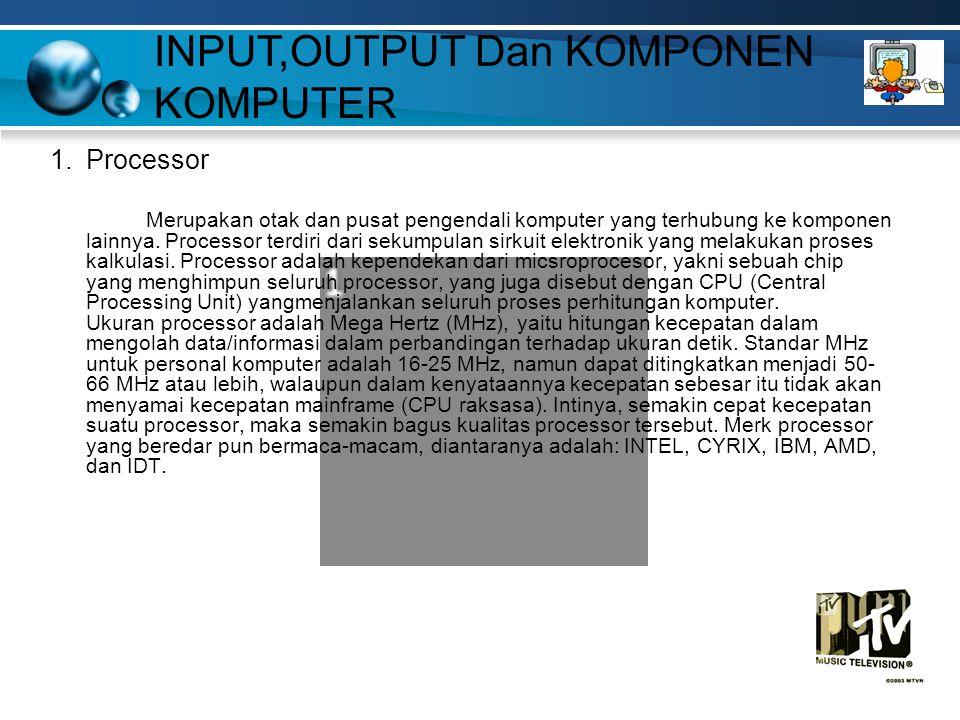 INPUT,OUTPUT Dan KOMPONEN KOMPUTER 1.Processor Merupakan otak dan pusat pengendali komputer yang terhubung ke komponen lainnya.