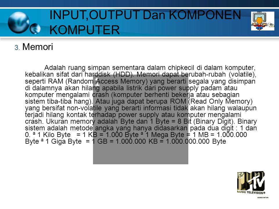 INPUT,OUTPUT Dan KOMPONEN KOMPUTER 3. Memori Adalah ruang simpan sementara dalam chipkecil di dalam komputer, kebalikan sifat dari harddisk (HDD). Mem