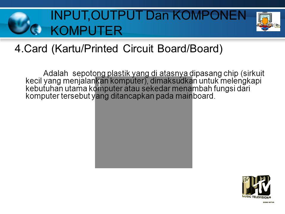 4.Card (Kartu/Printed Circuit Board/Board) Adalah sepotong plastik yang di atasnya dipasang chip (sirkuit kecil yang menjalankan komputer), dimaksudkan untuk melengkapi kebutuhan utama komputer atau sekedar menambah fungsi dari komputer tersebut yang ditancapkan pada mainboard.