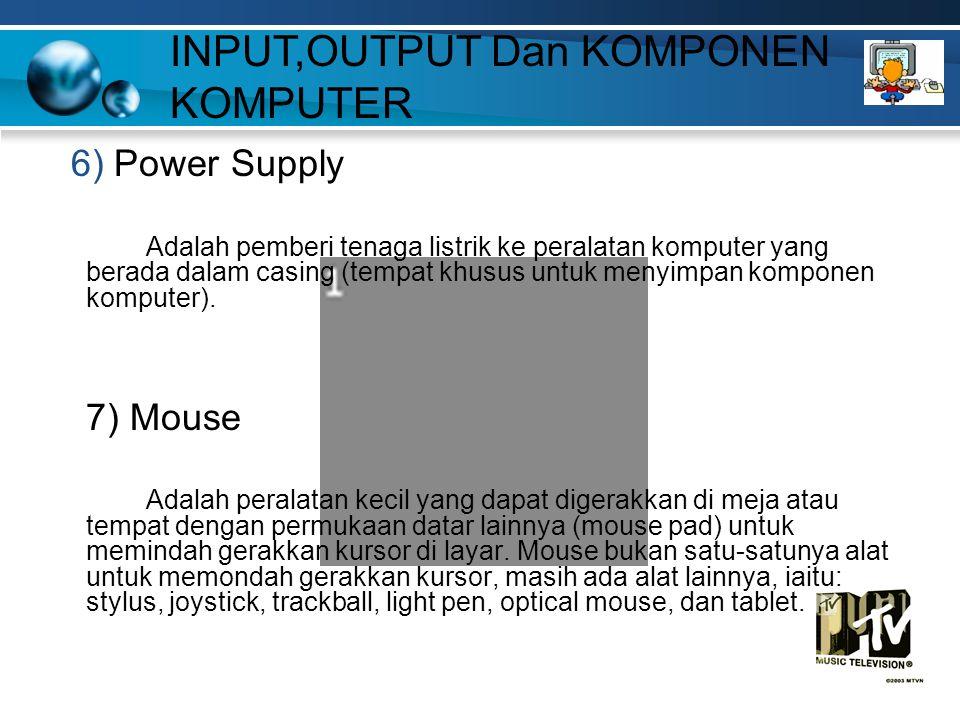 6) Power Supply Adalah pemberi tenaga listrik ke peralatan komputer yang berada dalam casing (tempat khusus untuk menyimpan komponen komputer). 7) Mou