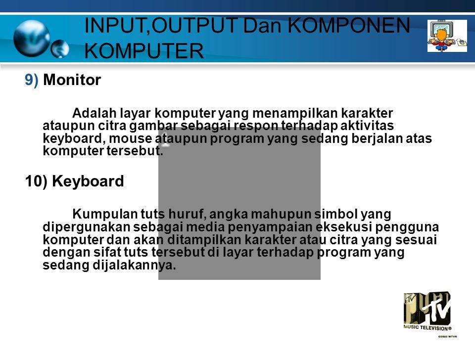 9) Monitor Adalah layar komputer yang menampilkan karakter ataupun citra gambar sebagai respon terhadap aktivitas keyboard, mouse ataupun program yang sedang berjalan atas komputer tersebut.