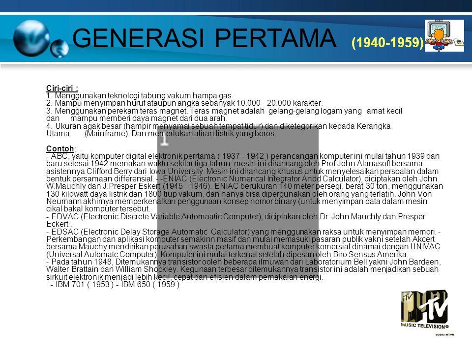 GENERASI PERTAMA (1940-1959) Ciri-ciri : 1. Menggunakan teknologi tabung vakum hampa gas. 2. Mampu menyimpan huruf ataupun angka sebanyak 10.000 - 20.