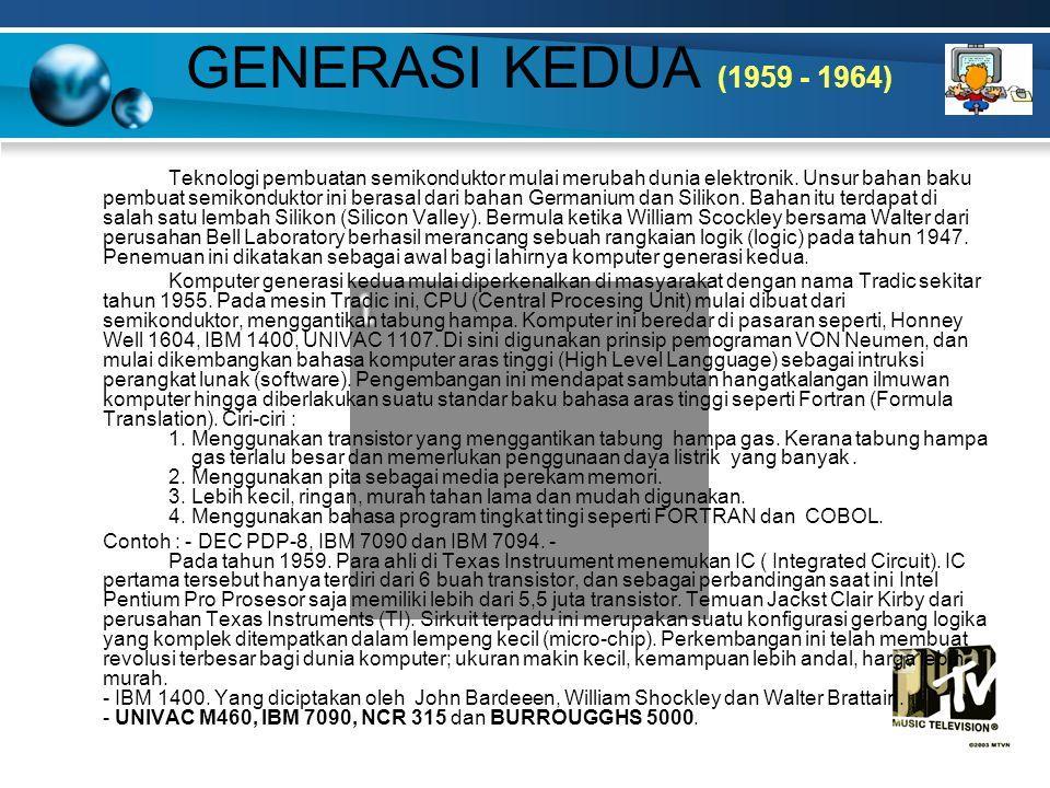 GENERASI KEDUA (1959 - 1964) Teknologi pembuatan semikonduktor mulai merubah dunia elektronik. Unsur bahan baku pembuat semikonduktor ini berasal dari