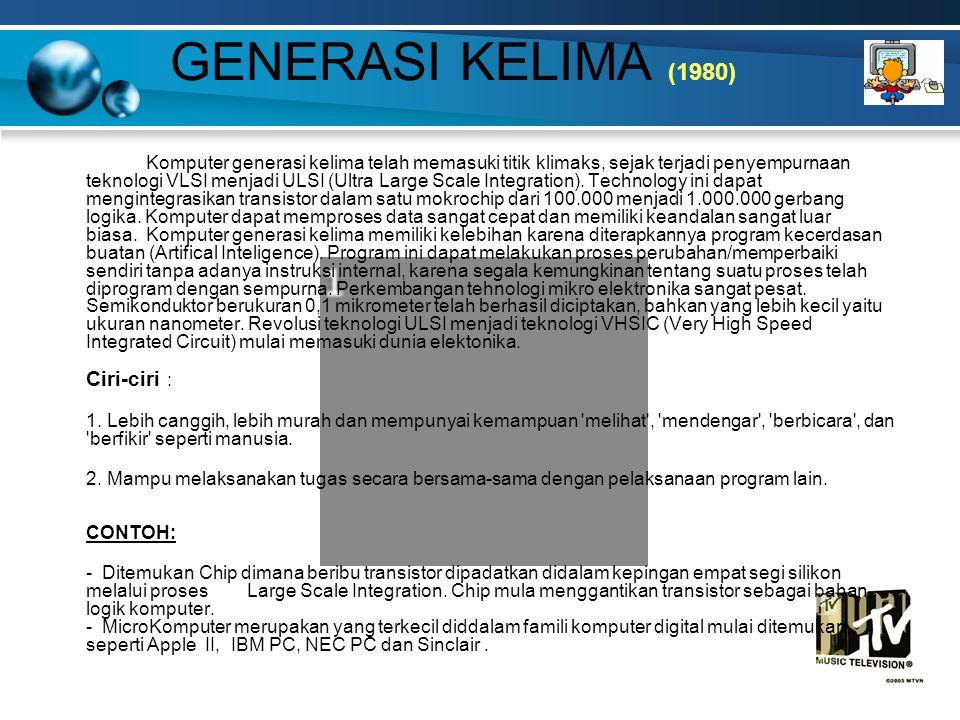 GENERASI KELIMA (1980) Komputer generasi kelima telah memasuki titik klimaks, sejak terjadi penyempurnaan teknologi VLSI menjadi ULSI (Ultra Large Scale Integration).
