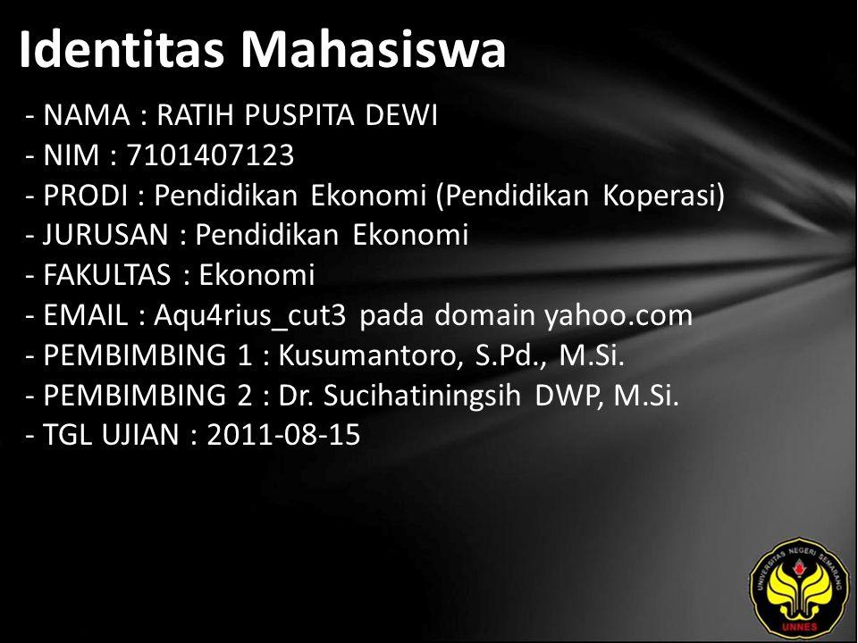 Identitas Mahasiswa - NAMA : RATIH PUSPITA DEWI - NIM : 7101407123 - PRODI : Pendidikan Ekonomi (Pendidikan Koperasi) - JURUSAN : Pendidikan Ekonomi - FAKULTAS : Ekonomi - EMAIL : Aqu4rius_cut3 pada domain yahoo.com - PEMBIMBING 1 : Kusumantoro, S.Pd., M.Si.
