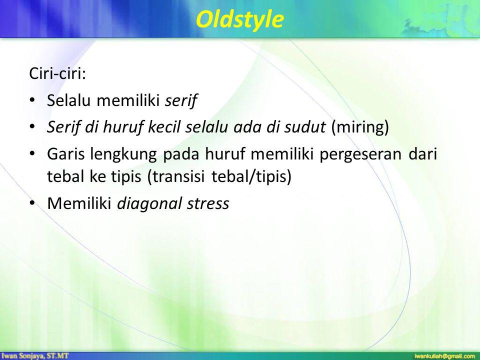 Oldstyle Ciri-ciri: Selalu memiliki serif Serif di huruf kecil selalu ada di sudut (miring) Garis lengkung pada huruf memiliki pergeseran dari tebal ke tipis (transisi tebal/tipis) Memiliki diagonal stress