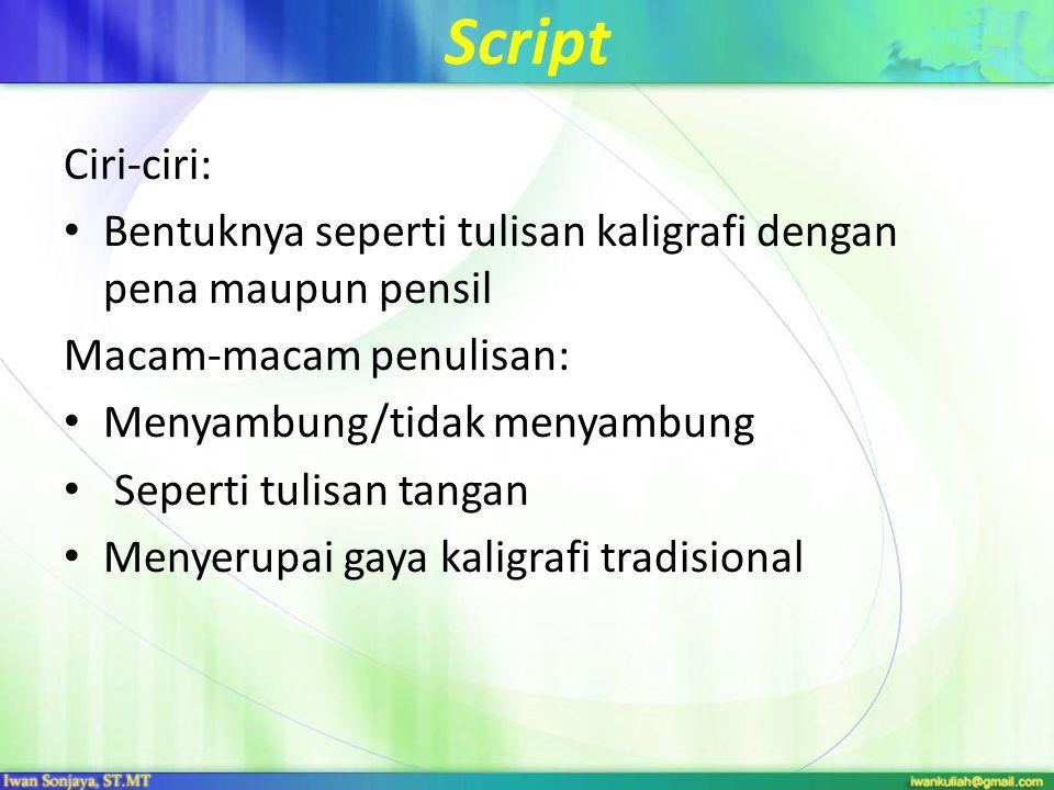 Script Ciri-ciri: Bentuknya seperti tulisan kaligrafi dengan pena maupun pensil Macam-macam penulisan: Menyambung/tidak menyambung Seperti tulisan tangan Menyerupai gaya kaligrafi tradisional
