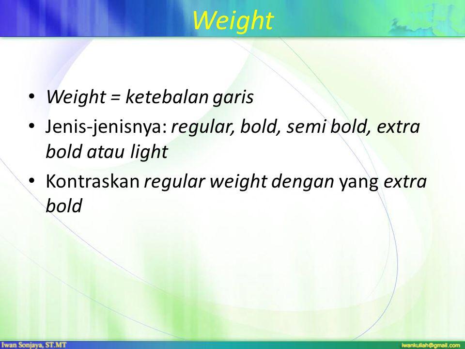 Weight Weight = ketebalan garis Jenis-jenisnya: regular, bold, semi bold, extra bold atau light Kontraskan regular weight dengan yang extra bold