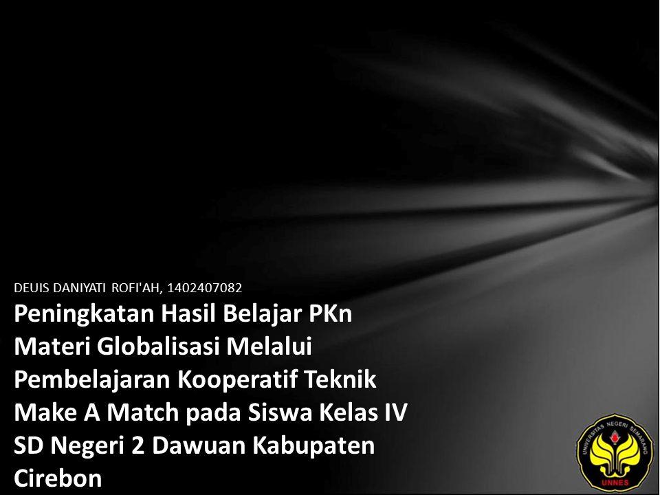 DEUIS DANIYATI ROFI AH, 1402407082 Peningkatan Hasil Belajar PKn Materi Globalisasi Melalui Pembelajaran Kooperatif Teknik Make A Match pada Siswa Kelas IV SD Negeri 2 Dawuan Kabupaten Cirebon