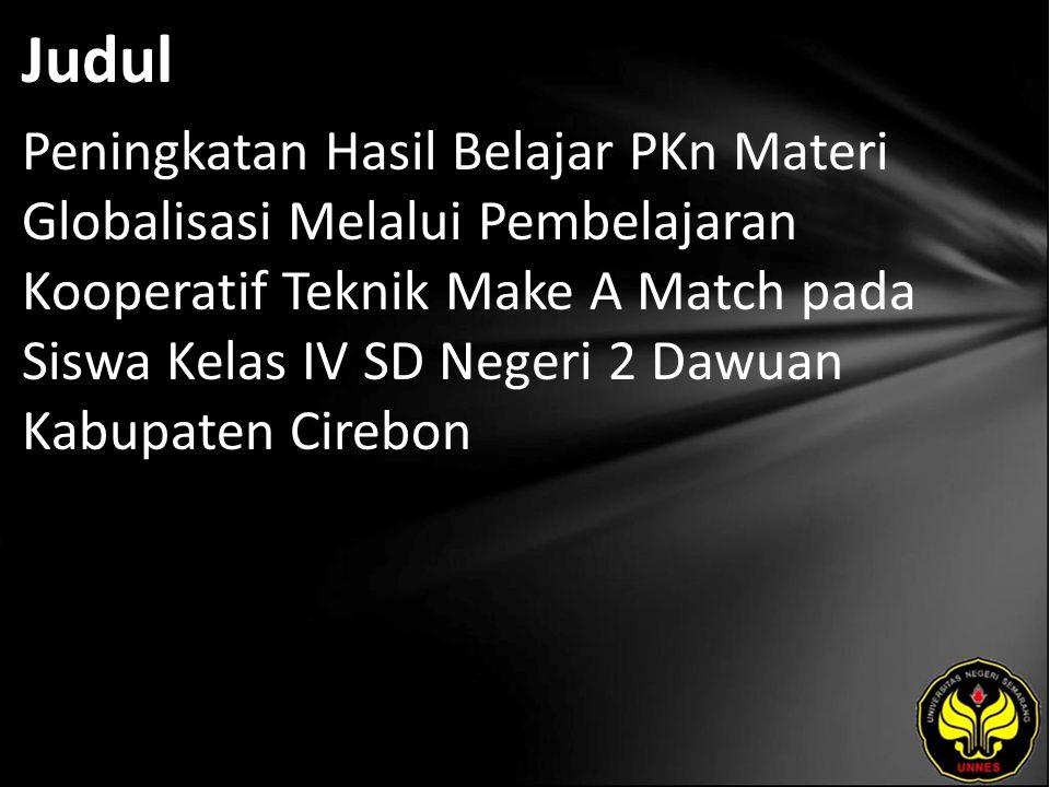 Judul Peningkatan Hasil Belajar PKn Materi Globalisasi Melalui Pembelajaran Kooperatif Teknik Make A Match pada Siswa Kelas IV SD Negeri 2 Dawuan Kabupaten Cirebon