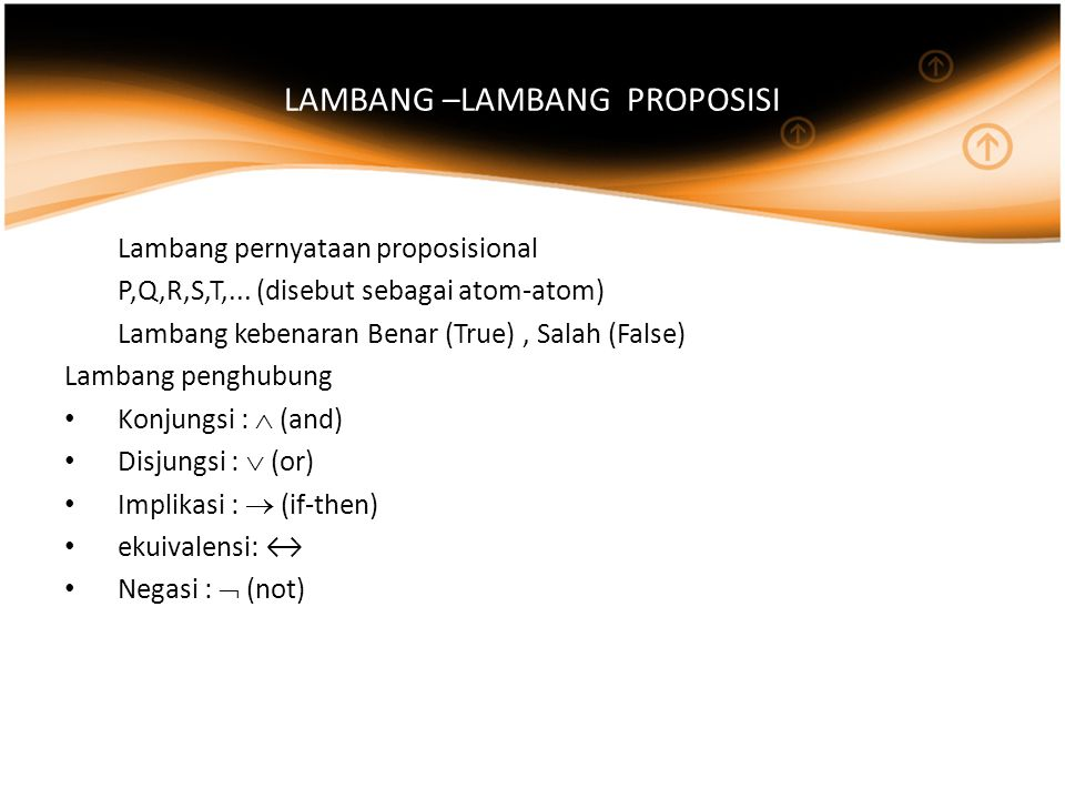LAMBANG –LAMBANG PROPOSISI Lambang pernyataan proposisional P,Q,R,S,T,... (disebut sebagai atom-atom) Lambang kebenaran Benar (True), Salah (False) La