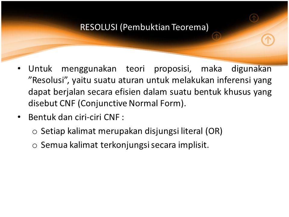 RESOLUSI (Pembuktian Teorema) Untuk menggunakan teori proposisi, maka digunakan Resolusi , yaitu suatu aturan untuk melakukan inferensi yang dapat berjalan secara efisien dalam suatu bentuk khusus yang disebut CNF (Conjunctive Normal Form).