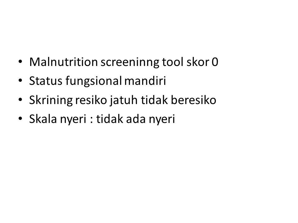 Malnutrition screeninng tool skor 0 Status fungsional mandiri Skrining resiko jatuh tidak beresiko Skala nyeri : tidak ada nyeri