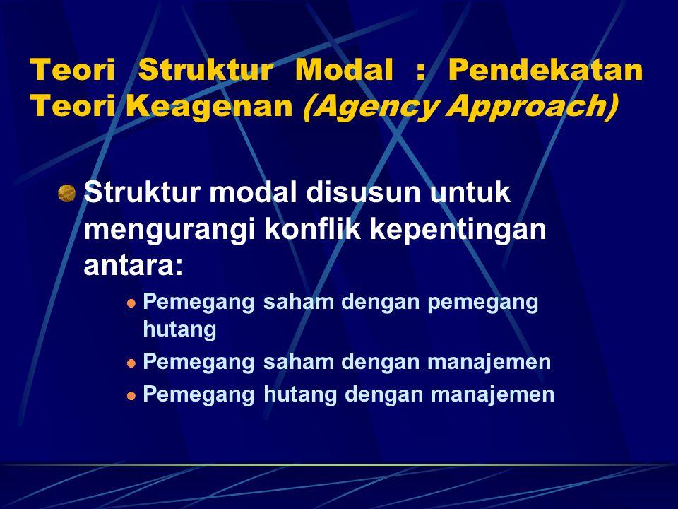 Teori Struktur Modal : Pendekatan Teori Keagenan (Agency Approach) Struktur modal disusun untuk mengurangi konflik kepentingan antara: Pemegang saham dengan pemegang hutang Pemegang saham dengan manajemen Pemegang hutang dengan manajemen