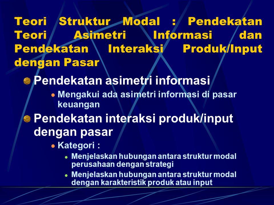 Teori Struktur Modal : Pendekatan Teori Asimetri Informasi dan Pendekatan Interaksi Produk/Input dengan Pasar Pendekatan asimetri informasi Mengakui ada asimetri informasi di pasar keuangan Pendekatan interaksi produk/input dengan pasar Kategori : Menjelaskan hubungan antara struktur modal perusahaan dengan strategi Menjelaskan hubungan antara struktur modal dengan karakteristik produk atau input