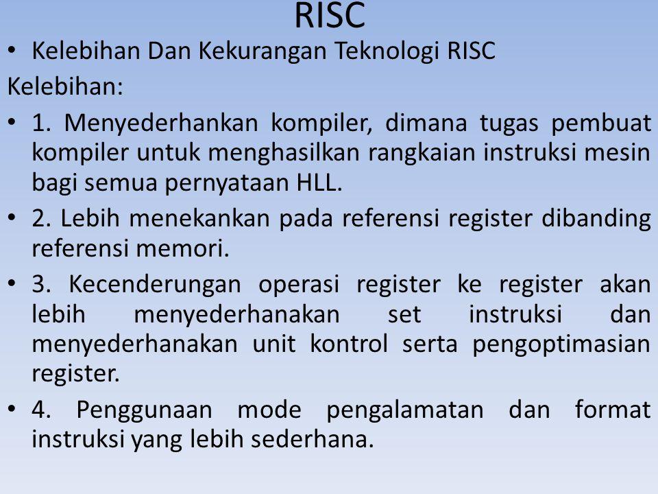 RISC Kelebihan Dan Kekurangan Teknologi RISC Kelebihan: 1. Menyederhankan kompiler, dimana tugas pembuat kompiler untuk menghasilkan rangkaian instruk