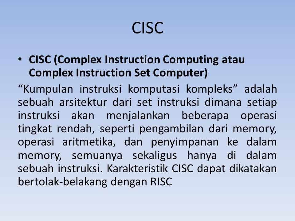 CISC CISC (Complex Instruction Computing atau Complex Instruction Set Computer) Kumpulan instruksi komputasi kompleks adalah sebuah arsitektur dari set instruksi dimana setiap instruksi akan menjalankan beberapa operasi tingkat rendah, seperti pengambilan dari memory, operasi aritmetika, dan penyimpanan ke dalam memory, semuanya sekaligus hanya di dalam sebuah instruksi.
