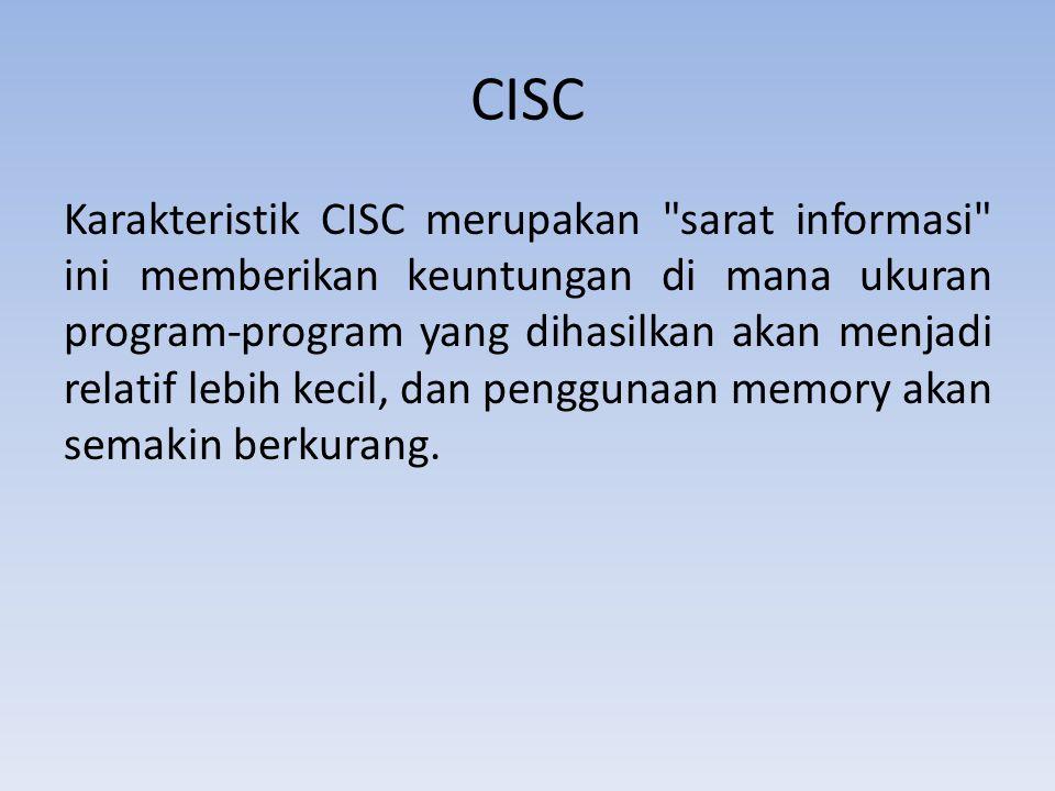CISC Karakteristik CISC merupakan sarat informasi ini memberikan keuntungan di mana ukuran program-program yang dihasilkan akan menjadi relatif lebih kecil, dan penggunaan memory akan semakin berkurang.