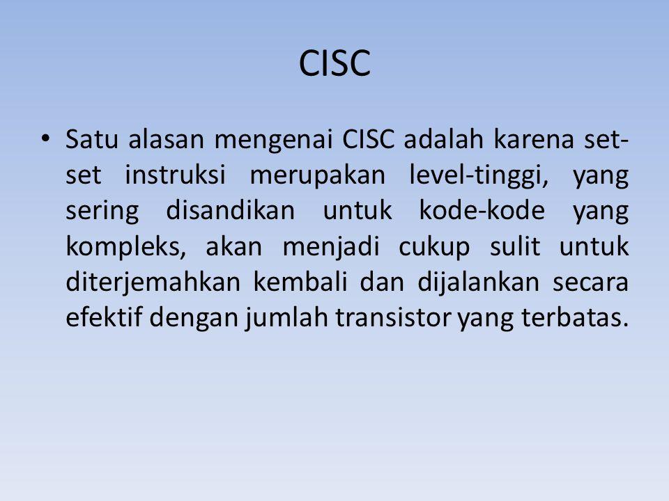 CISC Satu alasan mengenai CISC adalah karena set- set instruksi merupakan level-tinggi, yang sering disandikan untuk kode-kode yang kompleks, akan menjadi cukup sulit untuk diterjemahkan kembali dan dijalankan secara efektif dengan jumlah transistor yang terbatas.