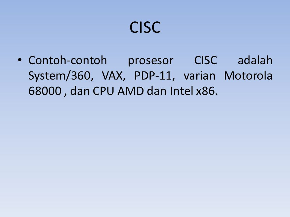 CISC Contoh-contoh prosesor CISC adalah System/360, VAX, PDP-11, varian Motorola 68000, dan CPU AMD dan Intel x86.