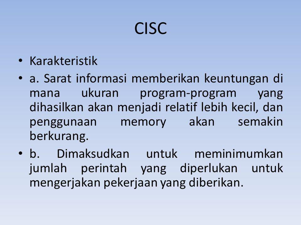 CISC Karakteristik a. Sarat informasi memberikan keuntungan di mana ukuran program-program yang dihasilkan akan menjadi relatif lebih kecil, dan pengg